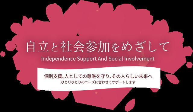 自立と社会参加を目指して Independence Support And Social Involvement 個別支援、人としての尊厳を守り、その人らしい未来へ ひとりひとりのニーズに合わせてサポートします